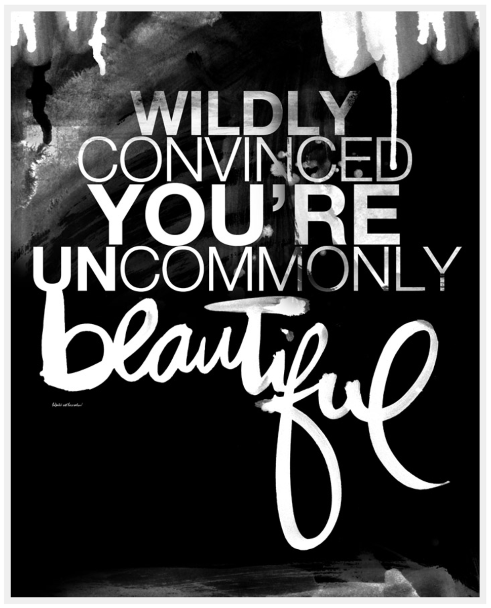 Wildly Convinced You Are Uncommonly Beautiful
