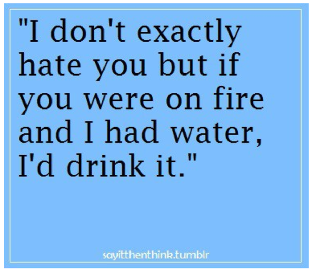 I don't exactly hate you but if you were on fire and I had water I'd drink it